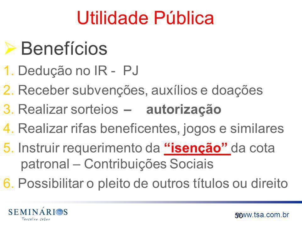 www.tsa.com.br Utilidade Pública Benefícios 1. Dedução no IR - PJ 2. Receber subvenções, auxílios e doações 3. Realizar sorteios – autorização 4. Real