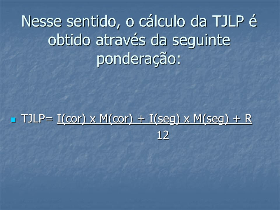 Nesse sentido, o cálculo da TJLP é obtido através da seguinte ponderação: TJLP= I(cor) x M(cor) + I(seg) x M(seg) + R TJLP= I(cor) x M(cor) + I(seg) x