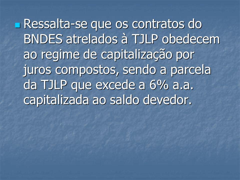 Ressalta-se que os contratos do BNDES atrelados à TJLP obedecem ao regime de capitalização por juros compostos, sendo a parcela da TJLP que excede a 6
