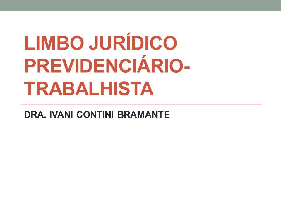 LIMBO JURÍDICO PREVIDENCIÁRIO- TRABALHISTA DRA. IVANI CONTINI BRAMANTE