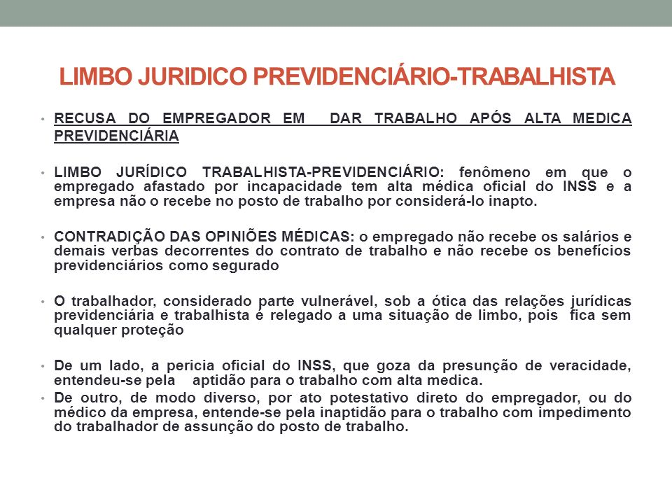 LIMBO JURIDICO PREVIDENCIÁRIO-TRABALHISTA RECUSA DO EMPREGADOR EM DAR TRABALHO APÓS ALTA MEDICA PREVIDENCIÁRIA LIMBO JURÍDICO TRABALHISTA-PREVIDENCIÁRIO: fenômeno em que o empregado afastado por incapacidade tem alta médica oficial do INSS e a empresa não o recebe no posto de trabalho por considerá-lo inapto.