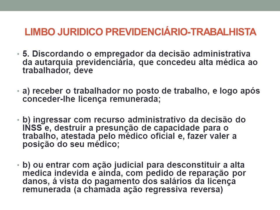 LIMBO JURIDICO PREVIDENCIÁRIO-TRABALHISTA 5. Discordando o empregador da decisão administrativa da autarquia previdenciária, que concedeu alta médica