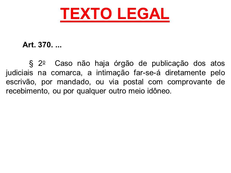 TEXTO LEGAL Art. 370.... § 2 o Caso não haja órgão de publicação dos atos judiciais na comarca, a intimação far-se-á diretamente pelo escrivão, por ma