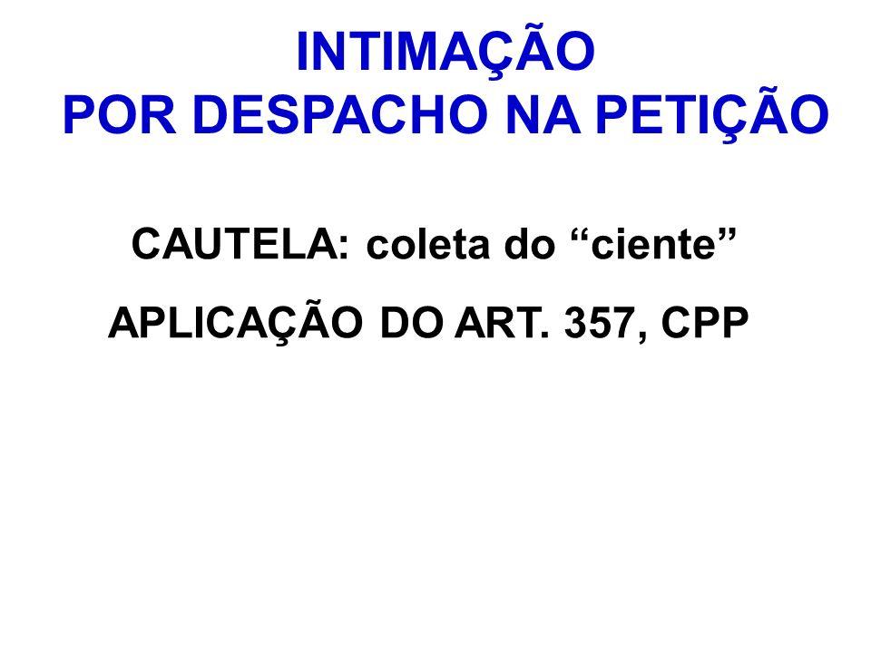 INTIMAÇÃO POR DESPACHO NA PETIÇÃO CAUTELA: coleta do ciente APLICAÇÃO DO ART. 357, CPP