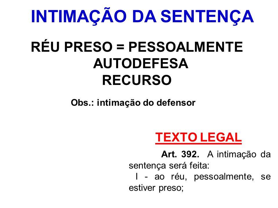 TEXTO LEGAL Art. 392. A intimação da sentença será feita: I - ao réu, pessoalmente, se estiver preso; INTIMAÇÃO DA SENTENÇA RÉU PRESO = PESSOALMENTE A