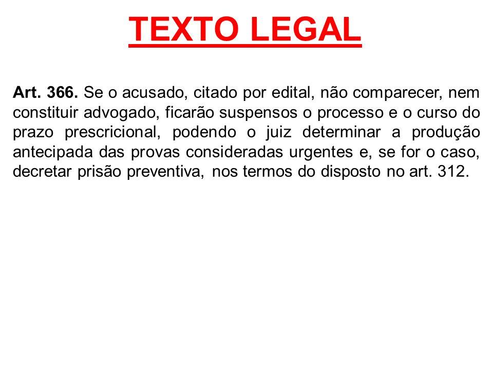 TEXTO LEGAL Art. 366. Se o acusado, citado por edital, não comparecer, nem constituir advogado, ficarão suspensos o processo e o curso do prazo prescr