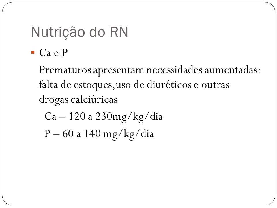 Nutrição do RN Ca e P Prematuros apresentam necessidades aumentadas: falta de estoques,uso de diuréticos e outras drogas calciúricas Ca – 120 a 230mg/