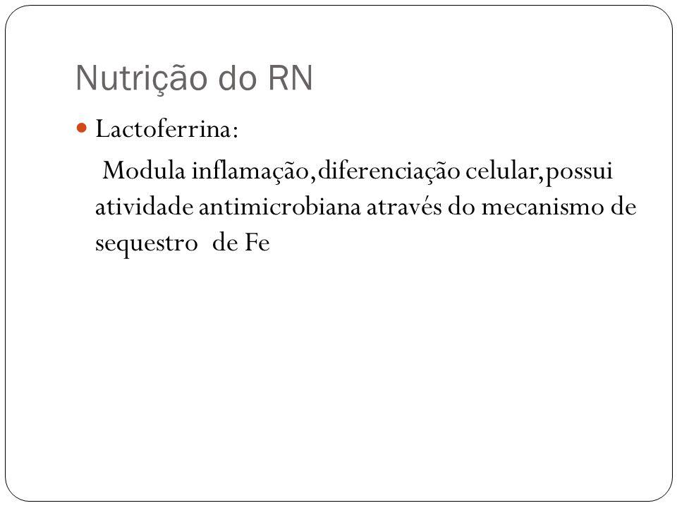 Nutrição do RN Lactoferrina: Modula inflamação,diferenciação celular,possui atividade antimicrobiana através do mecanismo de sequestro de Fe