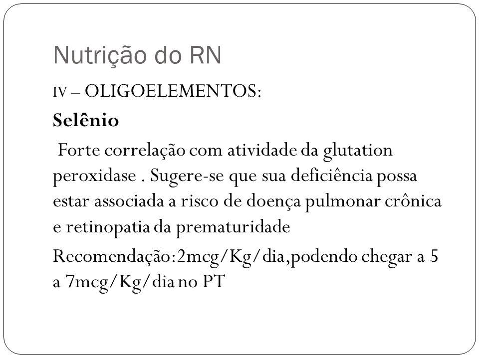 Nutrição do RN IV – OLIGOELEMENTOS: Selênio Forte correlação com atividade da glutation peroxidase. Sugere-se que sua deficiência possa estar associad