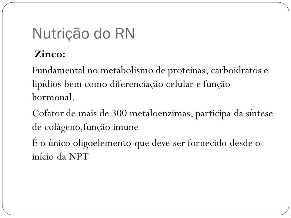 Nutrição do RN Zinco: Fundamental no metabolismo de proteínas, carboidratos e lipídios bem como diferenciação celular e função hormonal. Cofator de ma