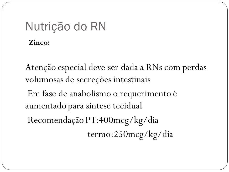 Nutrição do RN Zinco: Atenção especial deve ser dada a RNs com perdas volumosas de secreções intestinais Em fase de anabolismo o requerimento é aument