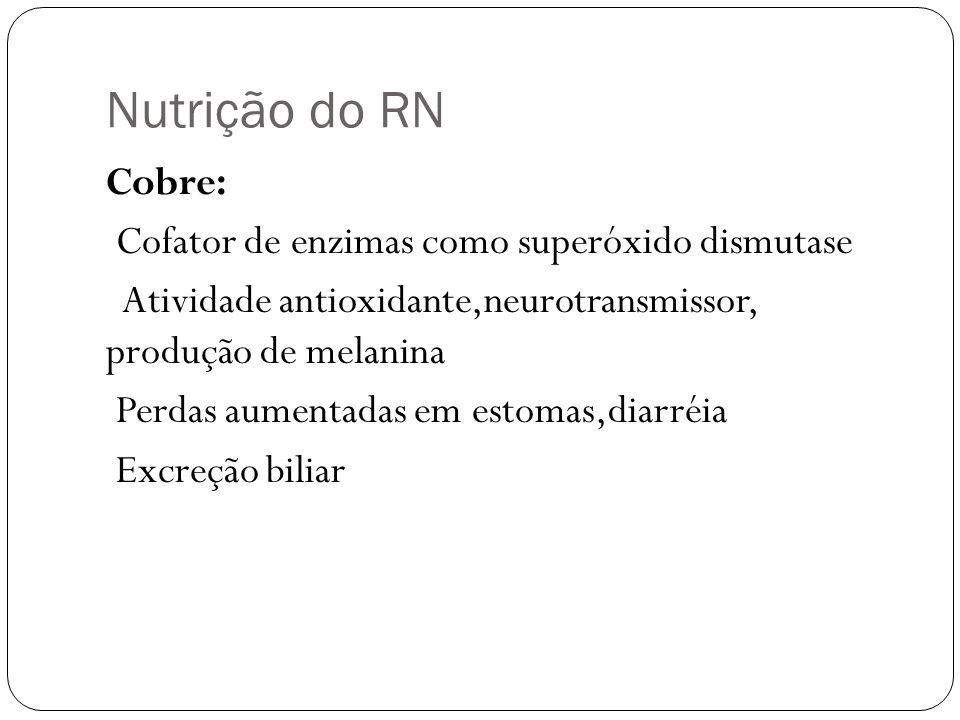 Nutrição do RN Cobre: Cofator de enzimas como superóxido dismutase Atividade antioxidante,neurotransmissor, produção de melanina Perdas aumentadas em
