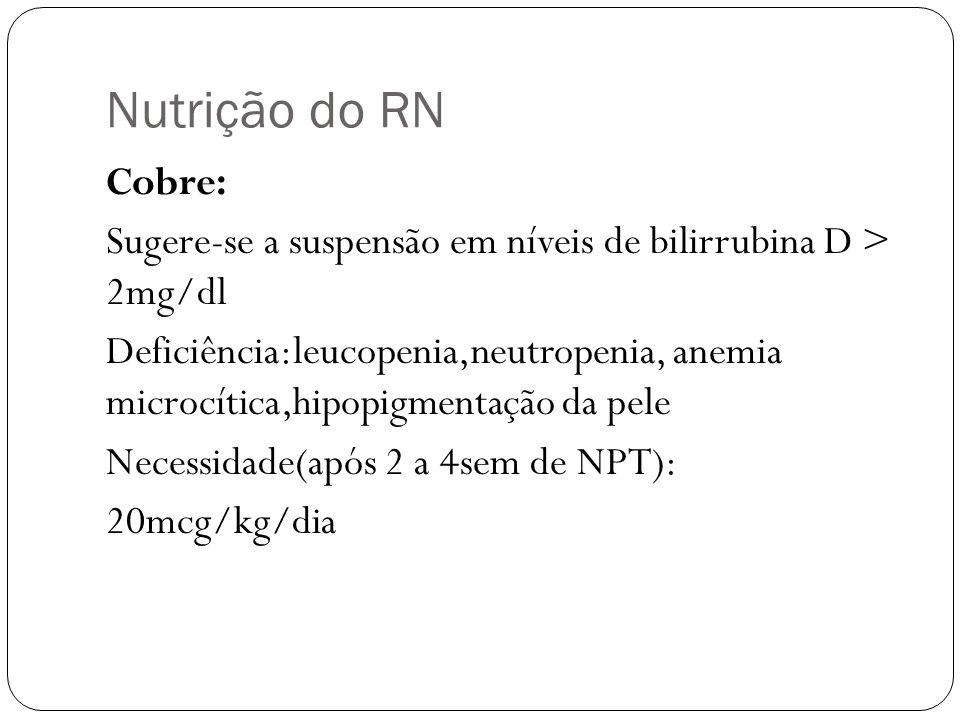 Nutrição do RN Cobre: Sugere-se a suspensão em níveis de bilirrubina D > 2mg/dl Deficiência:leucopenia,neutropenia, anemia microcítica,hipopigmentação