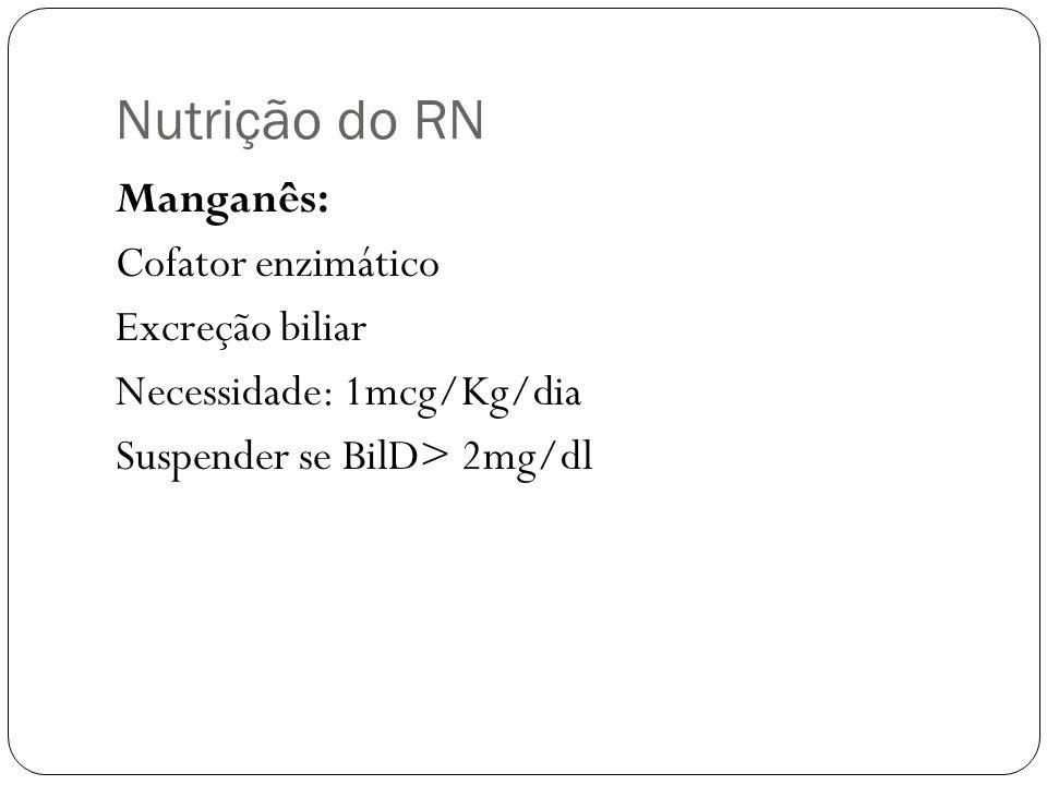 Nutrição do RN Manganês: Cofator enzimático Excreção biliar Necessidade: 1mcg/Kg/dia Suspender se BilD> 2mg/dl