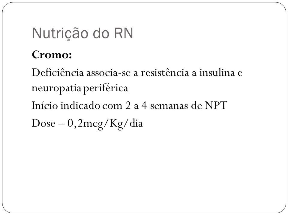 Nutrição do RN Cromo: Deficiência associa-se a resistência a insulina e neuropatia periférica Início indicado com 2 a 4 semanas de NPT Dose – 0,2mcg/K