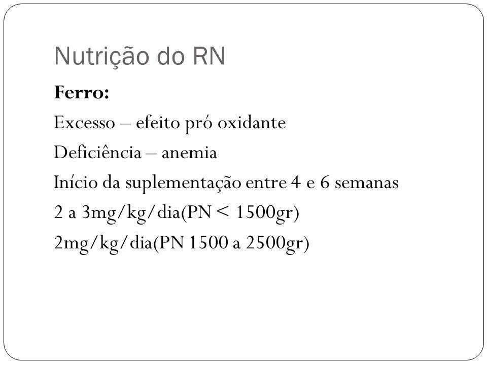 Nutrição do RN Ferro: Excesso – efeito pró oxidante Deficiência – anemia Início da suplementação entre 4 e 6 semanas 2 a 3mg/kg/dia(PN < 1500gr) 2mg/k
