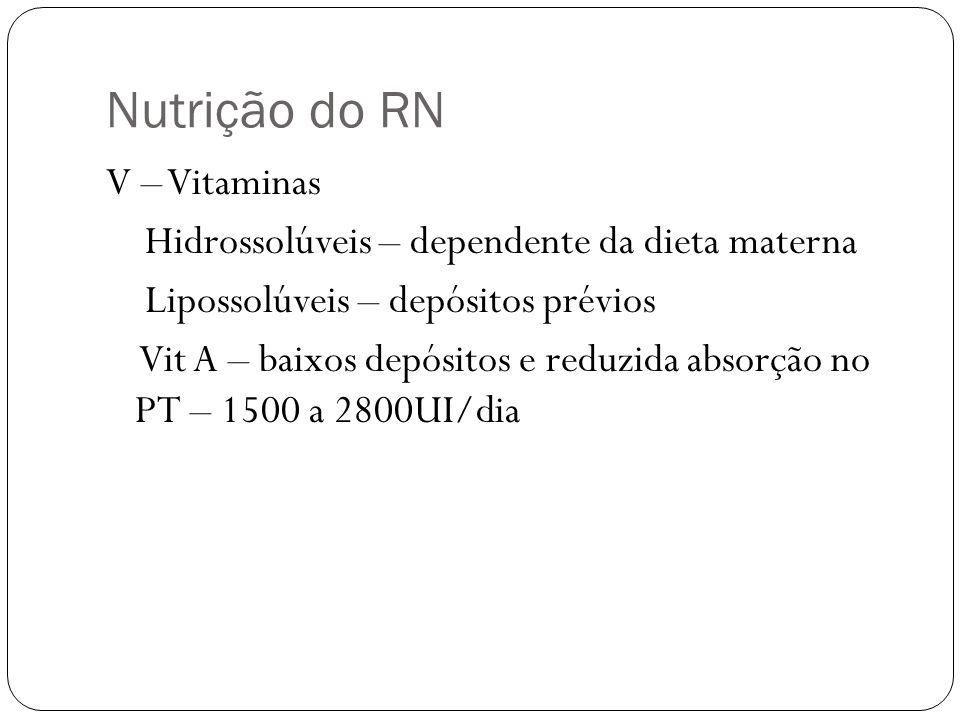 Nutrição do RN V – Vitaminas Hidrossolúveis – dependente da dieta materna Lipossolúveis – depósitos prévios Vit A – baixos depósitos e reduzida absorç