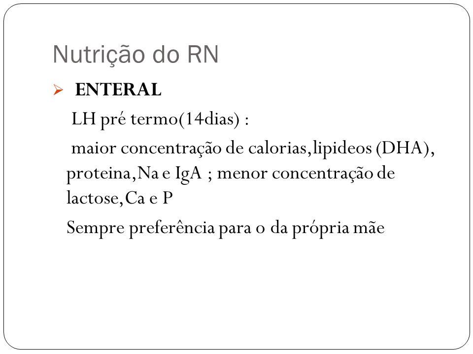Nutrição do RN ENTERAL LH pré termo(14dias) : maior concentração de calorias,lipideos (DHA), proteina,Na e IgA ; menor concentração de lactose,Ca e P