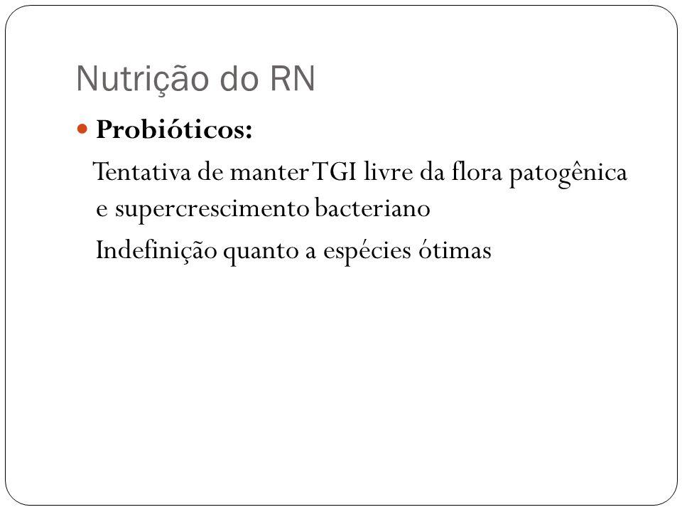 Nutrição do RN Probióticos: Tentativa de manter TGI livre da flora patogênica e supercrescimento bacteriano Indefinição quanto a espécies ótimas