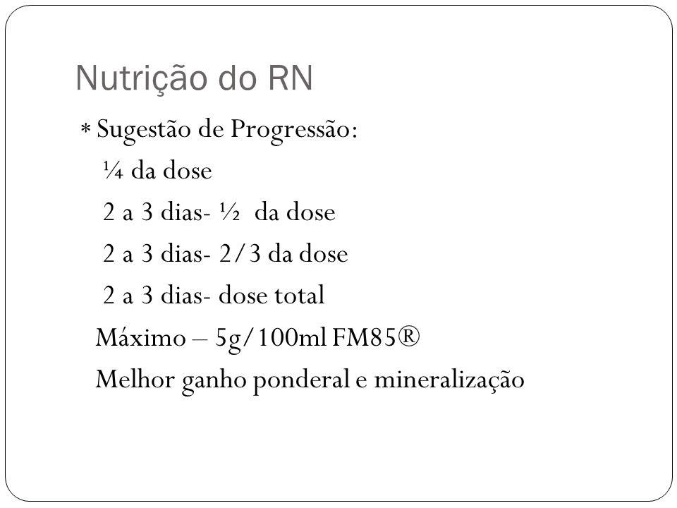 Nutrição do RN * Sugestão de Progressão: ¼ da dose 2 a 3 dias- ½ da dose 2 a 3 dias- 2/3 da dose 2 a 3 dias- dose total Máximo – 5g/100ml FM85® Melhor