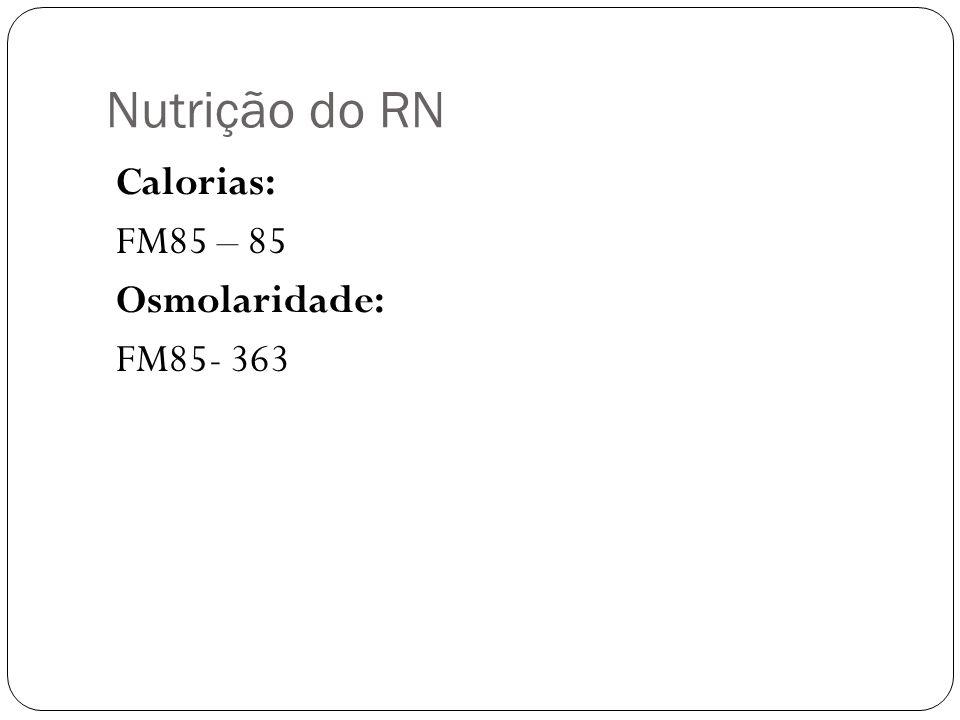 Nutrição do RN Calorias: FM85 – 85 Osmolaridade: FM85- 363