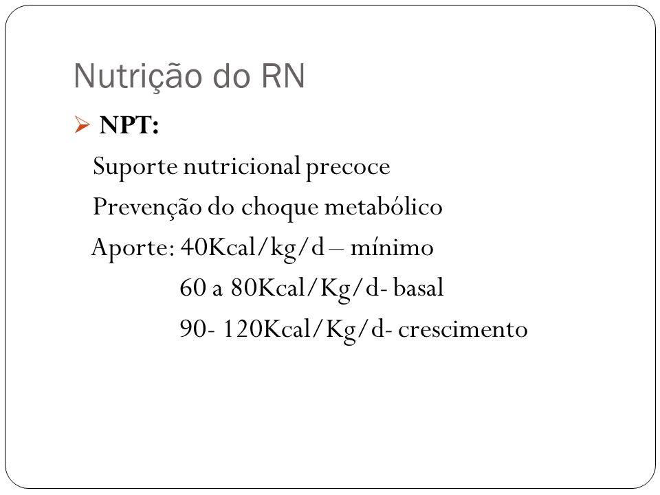 Nutrição do RN NPT: Suporte nutricional precoce Prevenção do choque metabólico Aporte: 40Kcal/kg/d – mínimo 60 a 80Kcal/Kg/d- basal 90- 120Kcal/Kg/d-