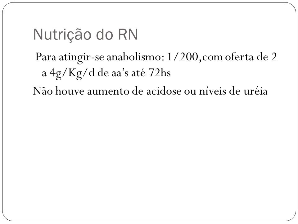 Nutrição do RN Para atingir-se anabolismo: 1/200,com oferta de 2 a 4g/Kg/d de aas até 72hs Não houve aumento de acidose ou níveis de uréia