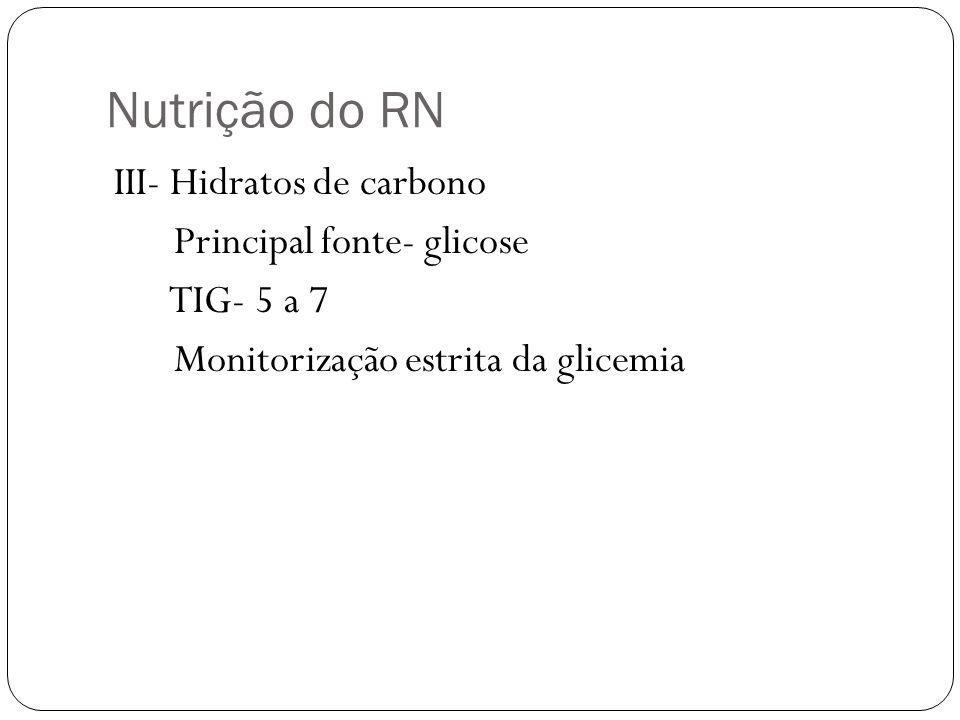 Nutrição do RN III- Hidratos de carbono Principal fonte- glicose TIG- 5 a 7 Monitorização estrita da glicemia