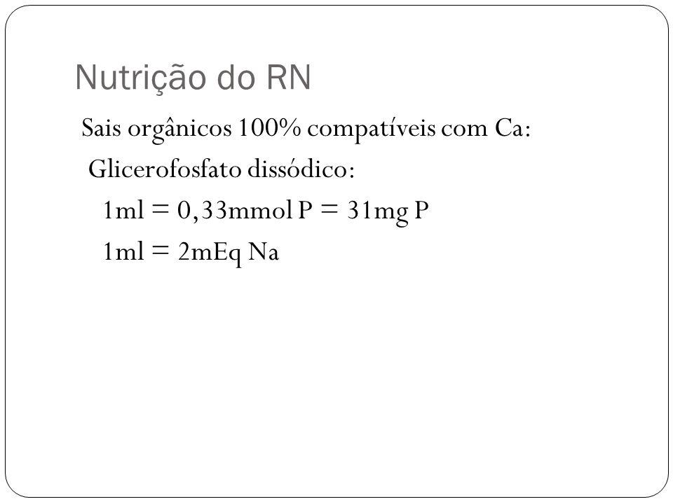 Nutrição do RN Sais orgânicos 100% compatíveis com Ca: Glicerofosfato dissódico: 1ml = 0,33mmol P = 31mg P 1ml = 2mEq Na
