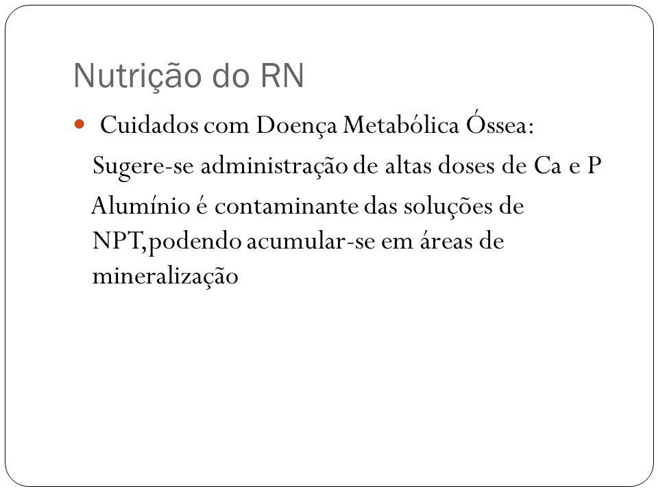 Nutrição do RN Cuidados com Doença Metabólica Óssea: Sugere-se administração de altas doses de Ca e P Alumínio é contaminante das soluções de NPT,pode