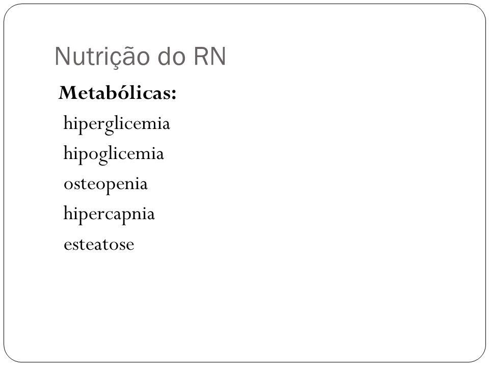 Nutrição do RN Metabólicas: hiperglicemia hipoglicemia osteopenia hipercapnia esteatose