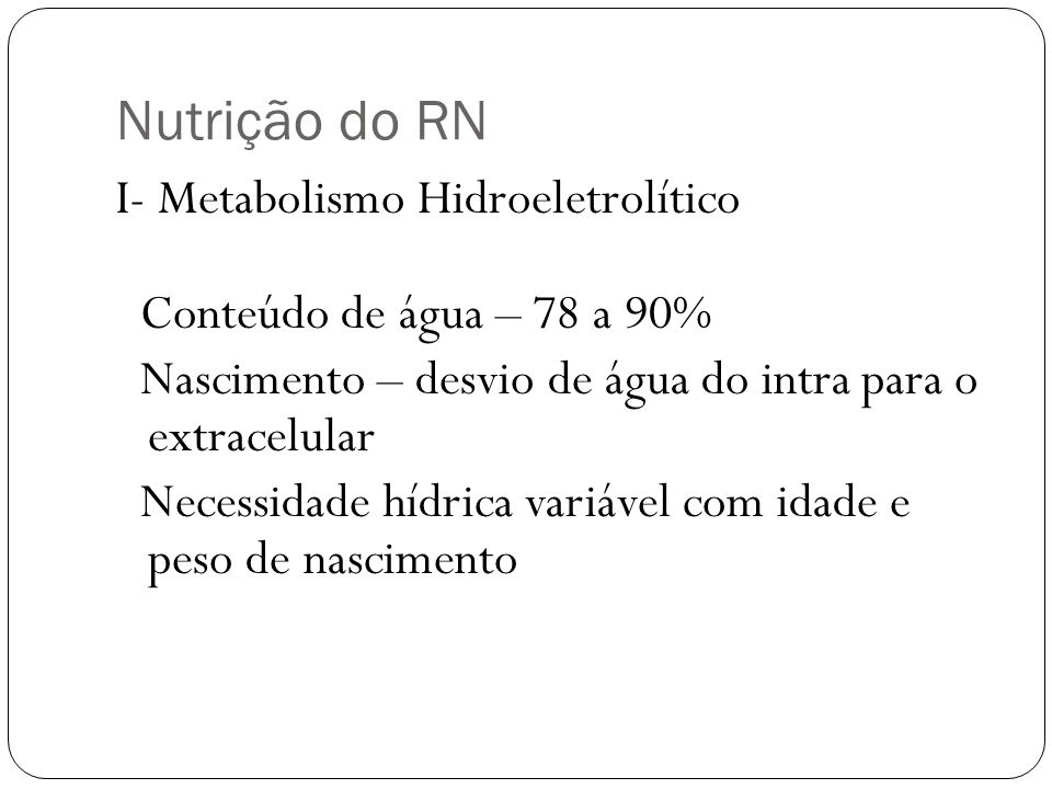 Nutrição do RN I- Metabolismo Hidroeletrolítico Conteúdo de água – 78 a 90% Nascimento – desvio de água do intra para o extracelular Necessidade hídri