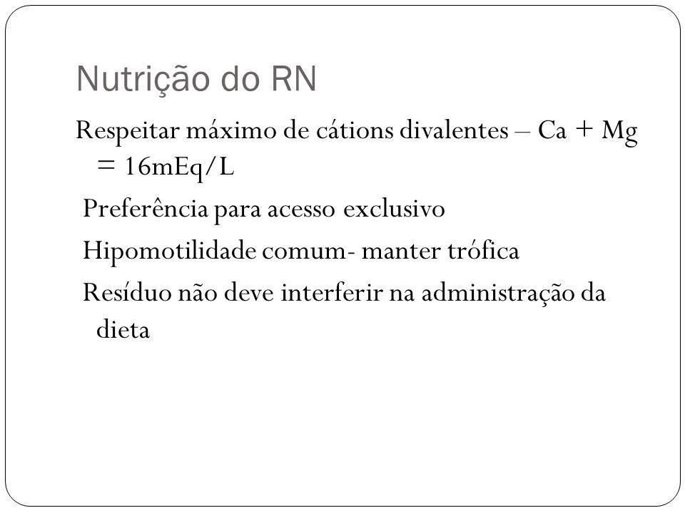 Nutrição do RN Respeitar máximo de cátions divalentes – Ca + Mg = 16mEq/L Preferência para acesso exclusivo Hipomotilidade comum- manter trófica Resíd