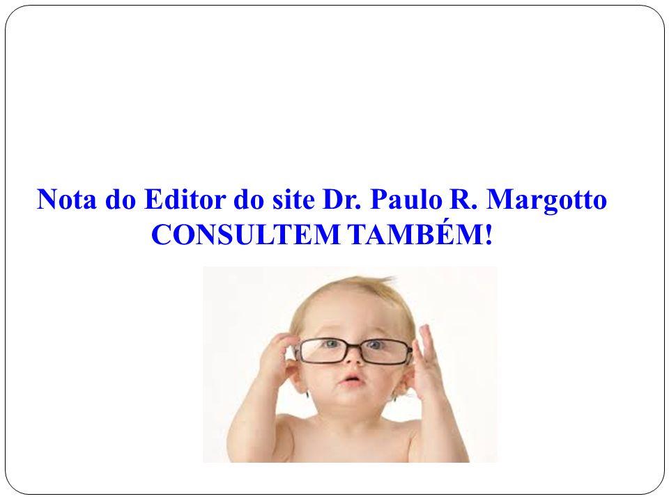 Nota do Editor do site Dr. Paulo R. Margotto CONSULTEM TAMBÉM!