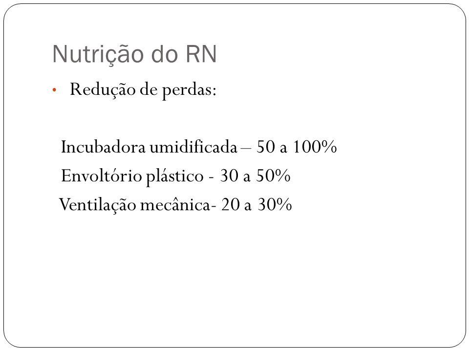 Nutrição do RN Redução de perdas: Incubadora umidificada – 50 a 100% Envoltório plástico - 30 a 50% Ventilação mecânica- 20 a 30%