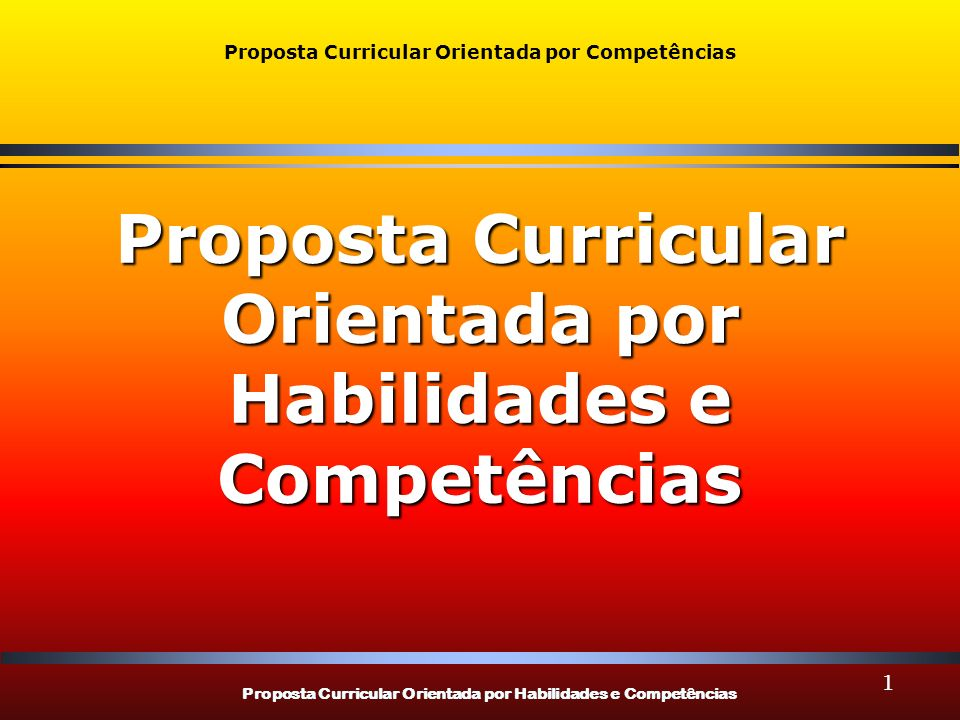 Proposta Curricular Orientada por Habilidades e Competências Proposta Curricular Orientada por Competências Proposta Curricular Orientada por Habilidades e Competências 1