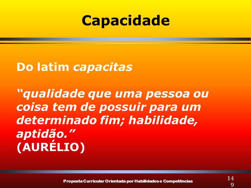 Proposta Curricular Orientada por Habilidades e Competências 149 Capacidade Do latim capacitas qualidade que uma pessoa ou coisa tem de possuir para um determinado fim; habilidade, aptidão.