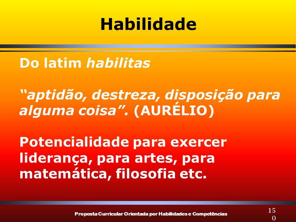 Proposta Curricular Orientada por Habilidades e Competências 150 Habilidade Do latim habilitas aptidão, destreza, disposição para alguma coisa. (AURÉL