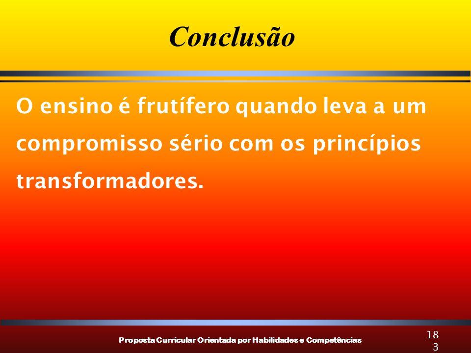 Proposta Curricular Orientada por Habilidades e Competências 183 O ensino é frutífero quando leva a um compromisso sério com os princípios transformad