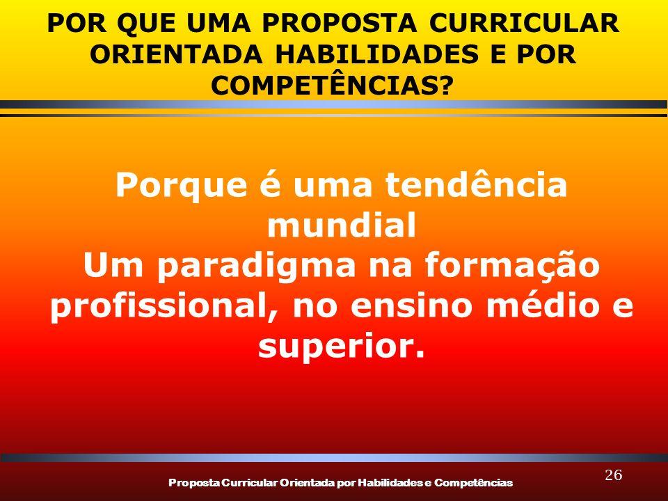 Proposta Curricular Orientada por Habilidades e Competências 26 POR QUE UMA PROPOSTA CURRICULAR ORIENTADA HABILIDADES E POR COMPETÊNCIAS? Porque é uma