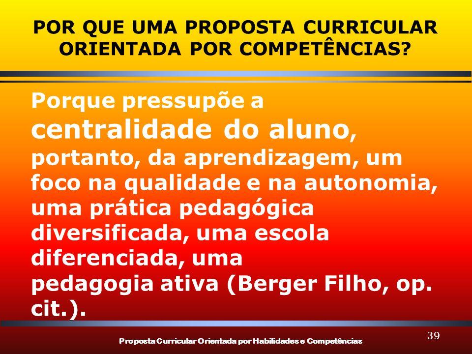 Proposta Curricular Orientada por Habilidades e Competências 39 POR QUE UMA PROPOSTA CURRICULAR ORIENTADA POR COMPETÊNCIAS? Porque pressupõe a central