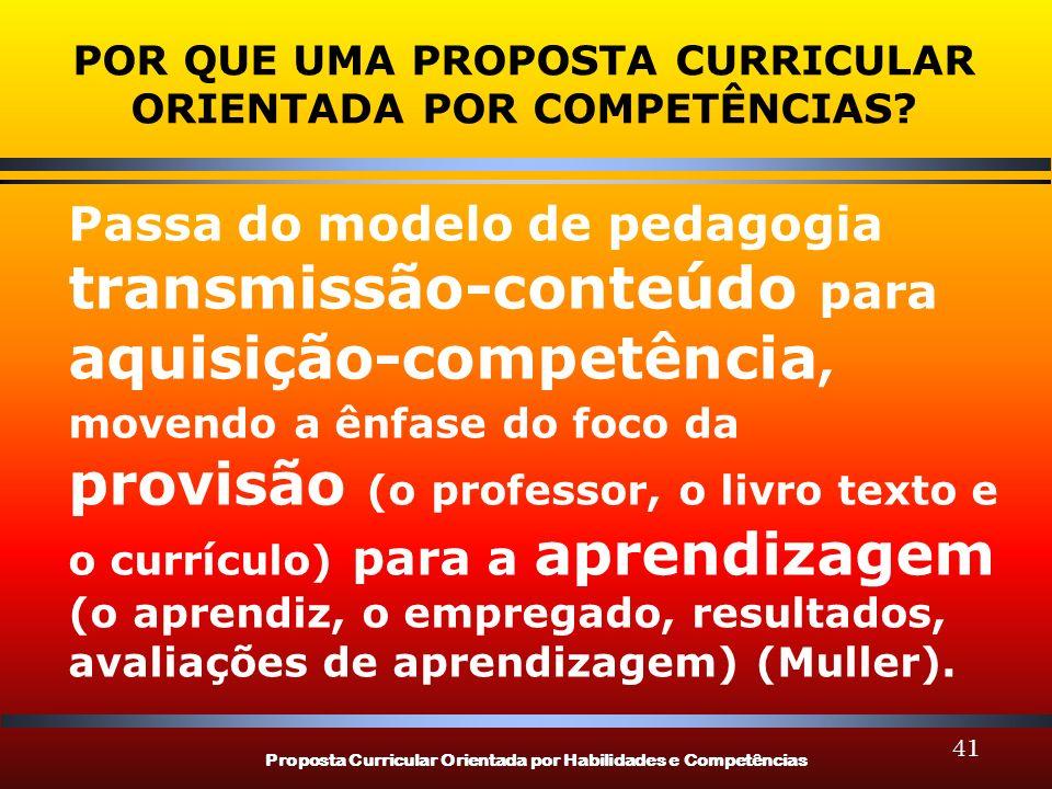 Proposta Curricular Orientada por Habilidades e Competências 41 POR QUE UMA PROPOSTA CURRICULAR ORIENTADA POR COMPETÊNCIAS? Passa do modelo de pedagog