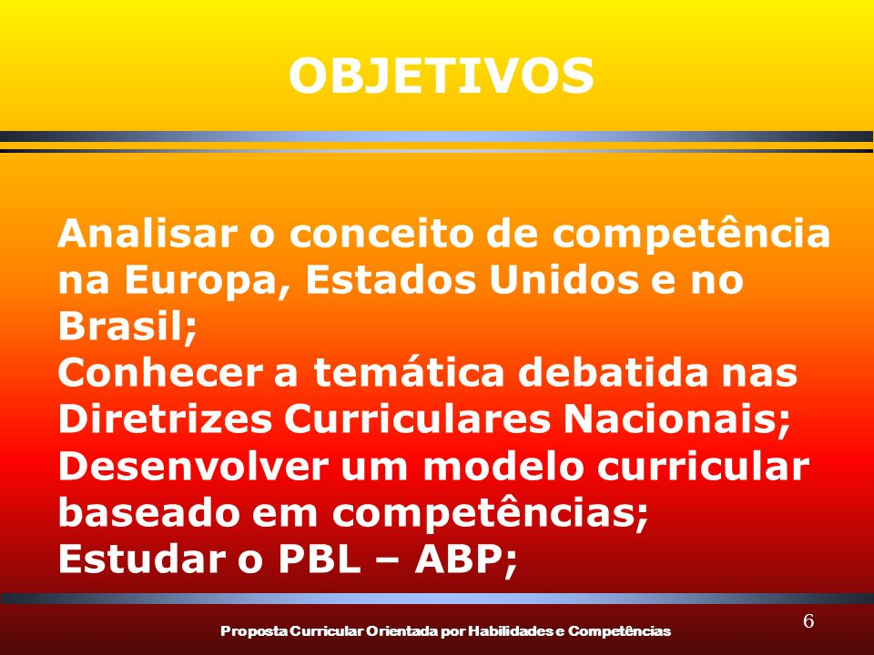 Proposta Curricular Orientada por Habilidades e Competências 6 Analisar o conceito de competência na Europa, Estados Unidos e no Brasil; Conhecer a te