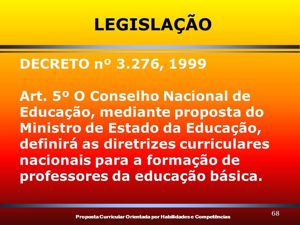 Proposta Curricular Orientada por Habilidades e Competências 68 LEGISLAÇÃO DECRETO nº 3.276, 1999 Art. 5º O Conselho Nacional de Educação, mediante pr