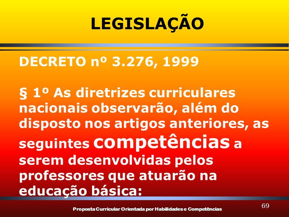 Proposta Curricular Orientada por Habilidades e Competências 69 LEGISLAÇÃO DECRETO nº 3.276, 1999 § 1º As diretrizes curriculares nacionais observarão