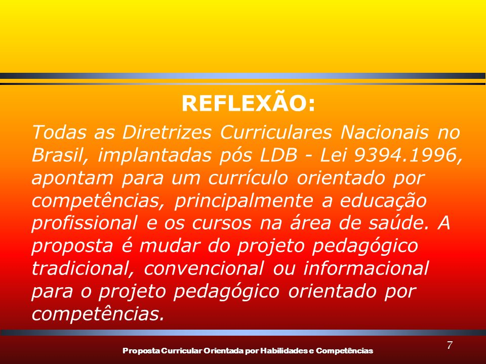 Proposta Curricular Orientada por Habilidades e Competências 7 REFLEXÃO: Todas as Diretrizes Curriculares Nacionais no Brasil, implantadas pós LDB - Lei 9394.1996, apontam para um currículo orientado por competências, principalmente a educação profissional e os cursos na área de saúde.