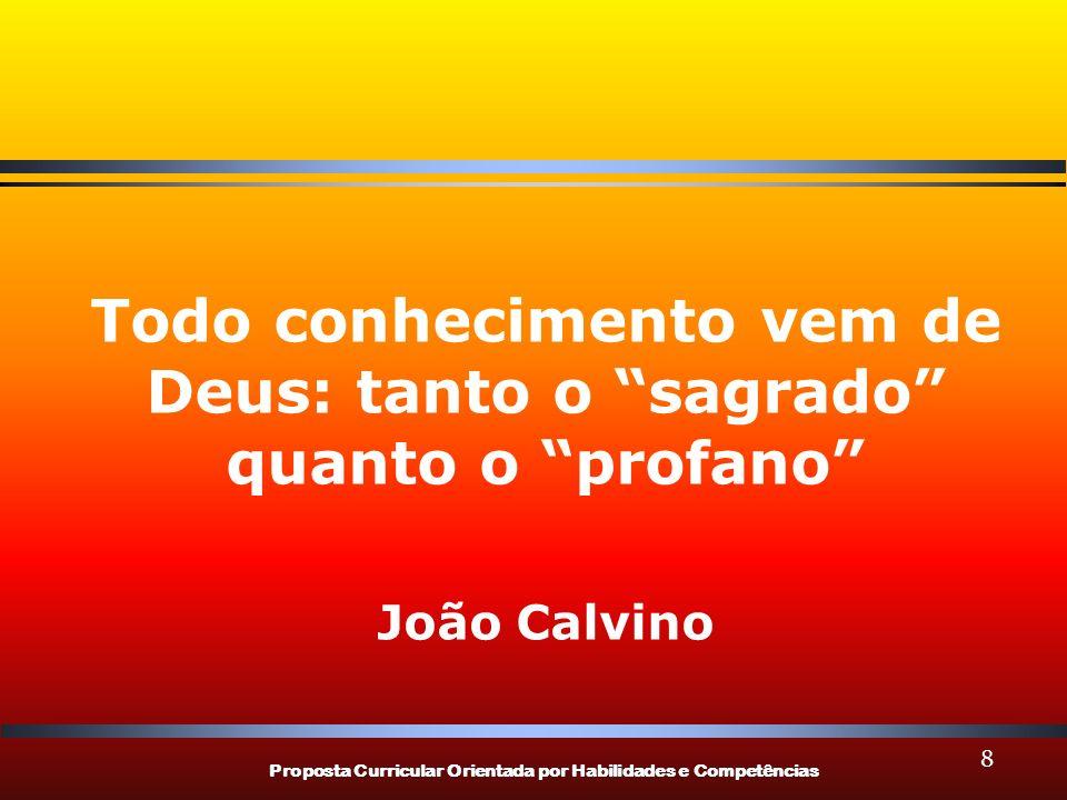 Proposta Curricular Orientada por Habilidades e Competências 8 Todo conhecimento vem de Deus: tanto o sagrado quanto o profano João Calvino