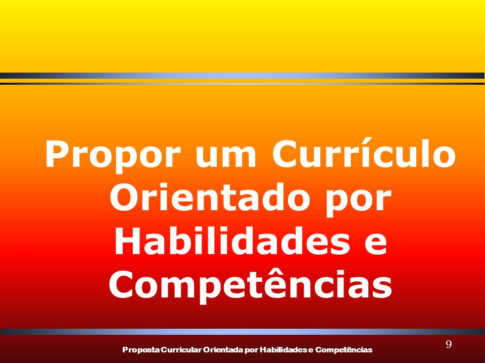 Proposta Curricular Orientada por Habilidades e Competências 40 POR QUE UMA PROPOSTA CURRICULAR ORIENTADA POR COMPETÊNCIAS.