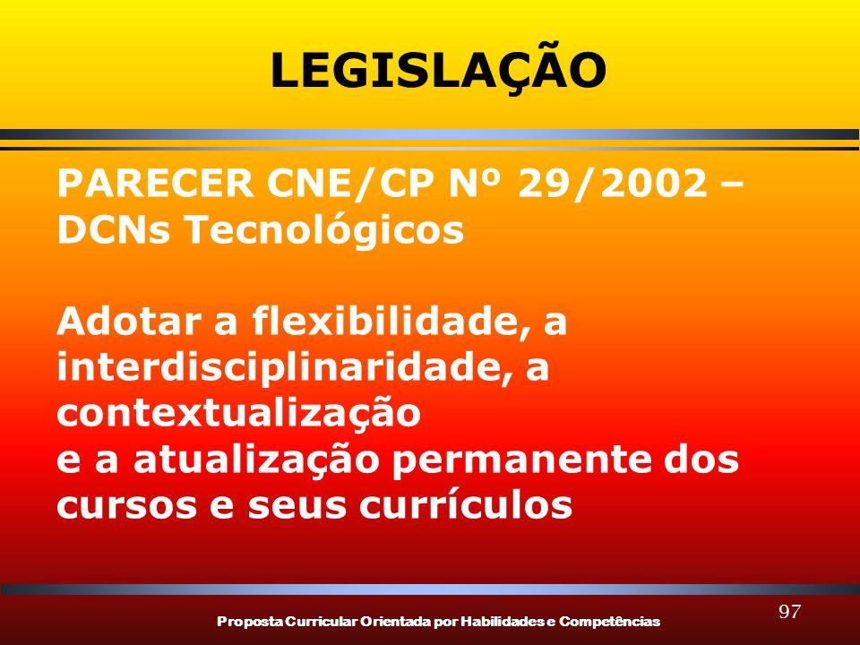 Proposta Curricular Orientada por Habilidades e Competências 97 LEGISLAÇÃO PARECER CNE/CP Nº 29/2002 – DCNs Tecnológicos Adotar a flexibilidade, a interdisciplinaridade, a contextualização e a atualização permanente dos cursos e seus currículos