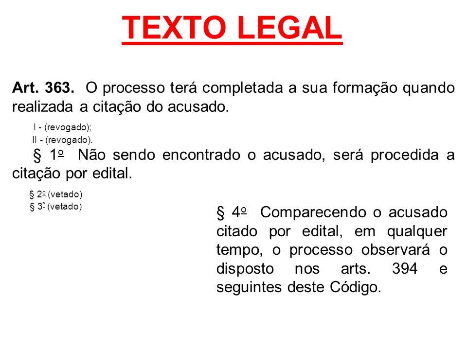 TEXTO LEGAL Art. 363. O processo terá completada a sua formação quando realizada a citação do acusado. I - (revogado); II - (revogado). § 1 o Não send